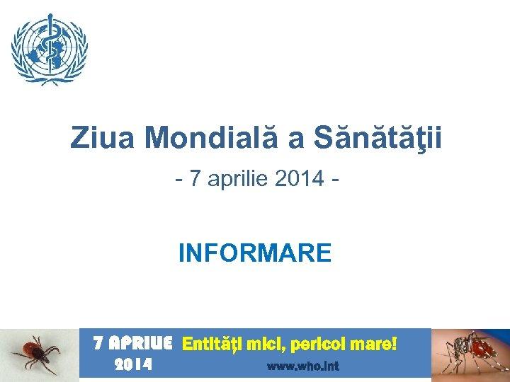 Ziua Mondială a Sănătăţii - 7 aprilie 2014 - INFORMARE 7 APRILIE Entităţi mici,