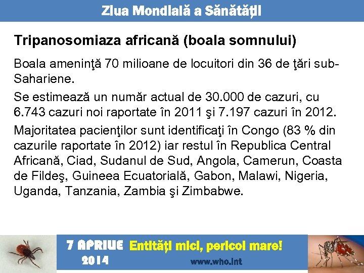 Ziua Mondială a Sănătăţii Tripanosomiaza africană (boala somnului) Boala ameninţă 70 milioane de locuitori