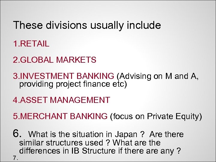 These divisions usually include 1. RETAIL 2. GLOBAL MARKETS 3. INVESTMENT BANKING (Advising on