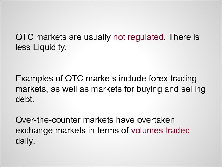 OTC markets are usually not regulated. There is less Liquidity. Examples of OTC markets