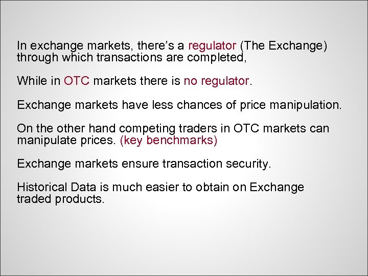 In exchange markets, there's a regulator (The Exchange) through which transactions are completed, While