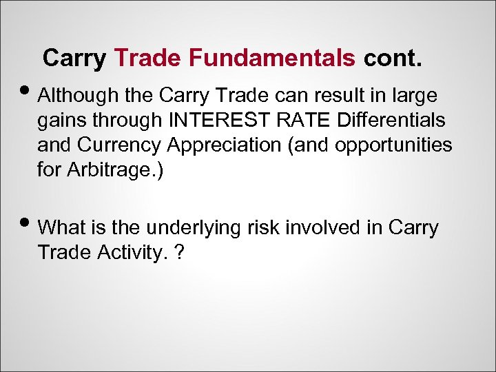 Carry Trade Fundamentals cont. • Although the Carry Trade can result in large gains