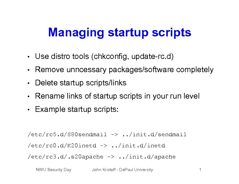 Managing startup scripts • Use distro tools (chkconfig, update-rc. d) • Remove unncessary packages/software