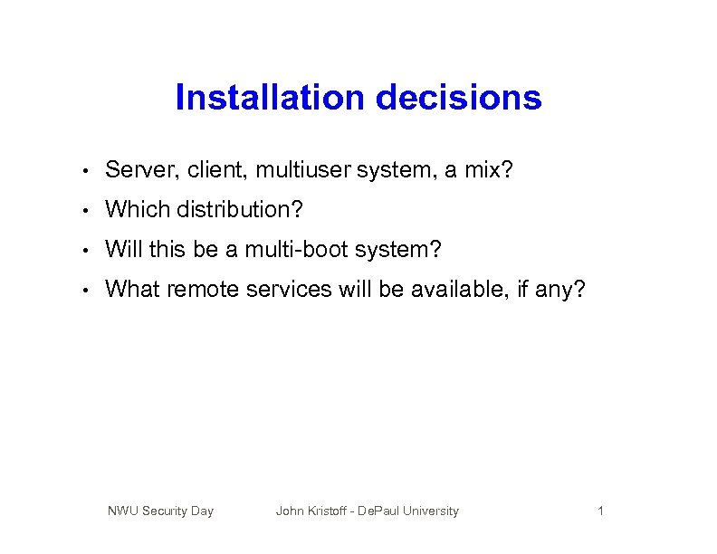 Installation decisions • Server, client, multiuser system, a mix? • Which distribution? • Will
