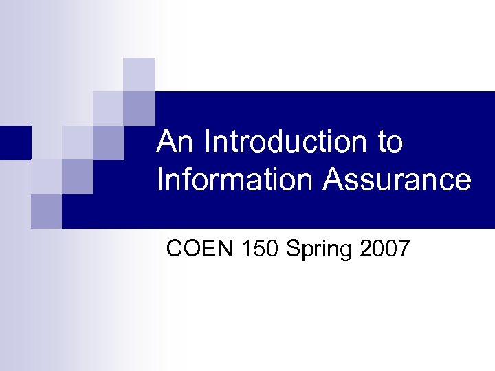 An Introduction to Information Assurance COEN 150 Spring 2007