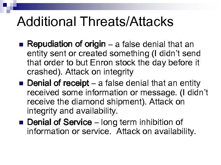 Additional Threats/Attacks n n n Repudiation of origin – a false denial that an