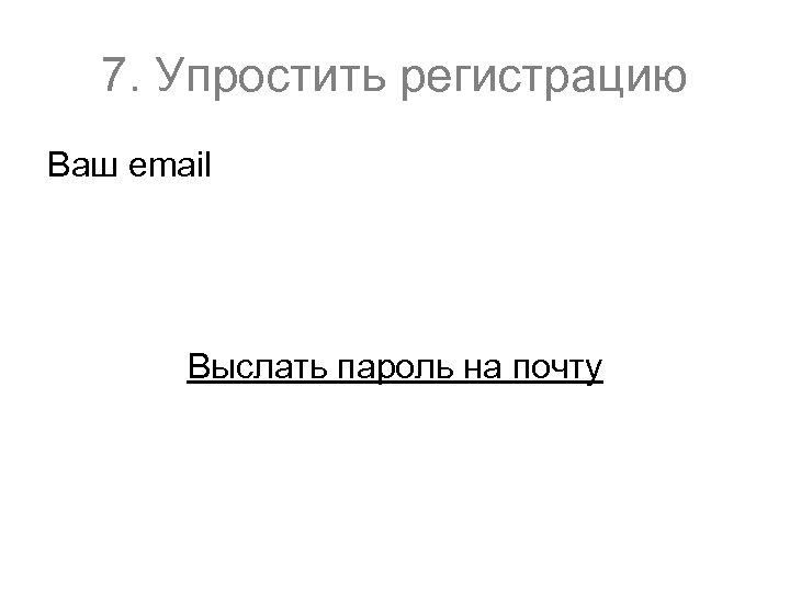 7. Упростить регистрацию Ваш email Выслать пароль на почту