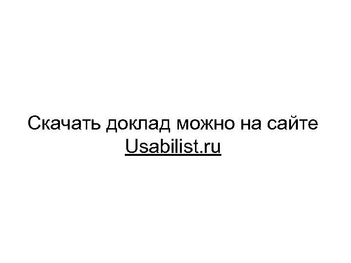 Скачать доклад можно на сайте Usabilist. ru