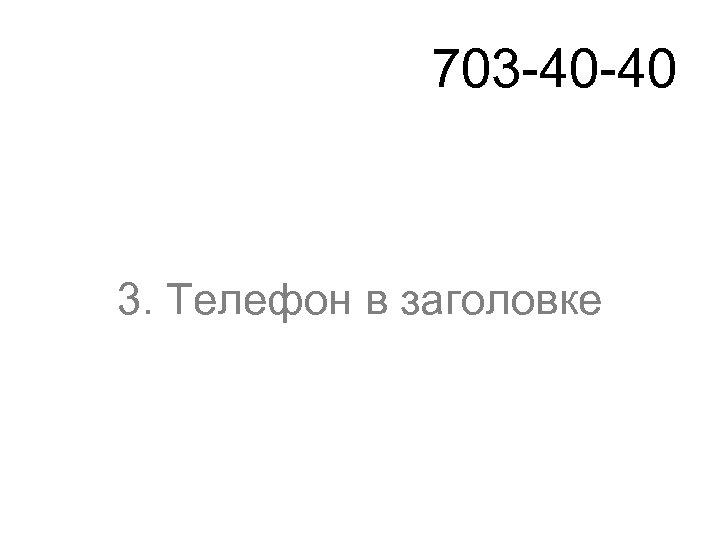 703 -40 -40 3. Телефон в заголовке
