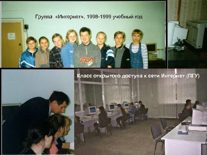 Группа «Интернет» , 1998 -1999 учебный год Класс открытого доступа к сети Интернет (ПГУ)