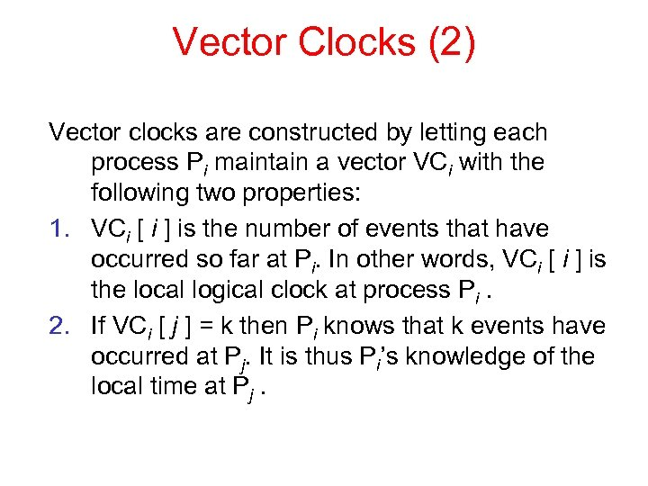 Vector Clocks (2) Vector clocks are constructed by letting each process Pi maintain a