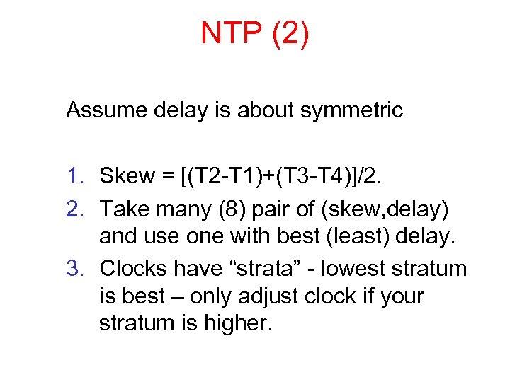 NTP (2) Assume delay is about symmetric 1. Skew = [(T 2 -T 1)+(T