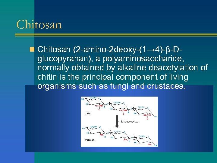 Chitosan n Chitosan (2 -amino-2 deoxy-(1→ 4)-β-D- glucopyranan), a polyaminosaccharide, normally obtained by alkaline