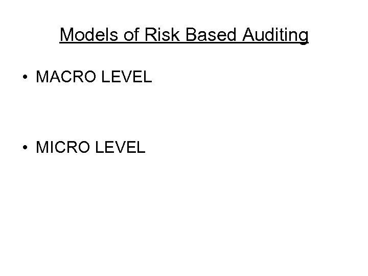 Models of Risk Based Auditing • MACRO LEVEL • MICRO LEVEL