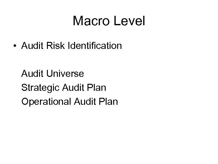 Macro Level • Audit Risk Identification Audit Universe Strategic Audit Plan Operational Audit Plan