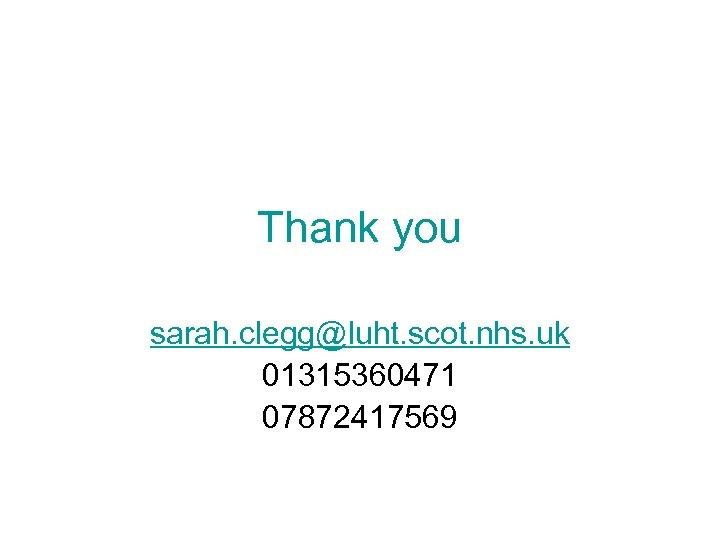 Thank you sarah. clegg@luht. scot. nhs. uk 01315360471 07872417569