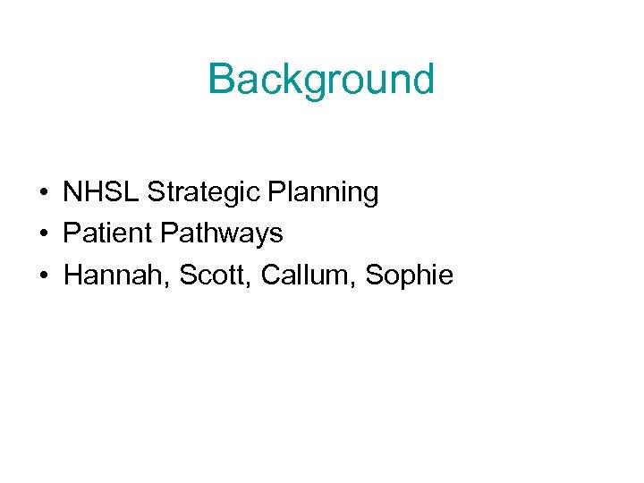 Background • NHSL Strategic Planning • Patient Pathways • Hannah, Scott, Callum, Sophie