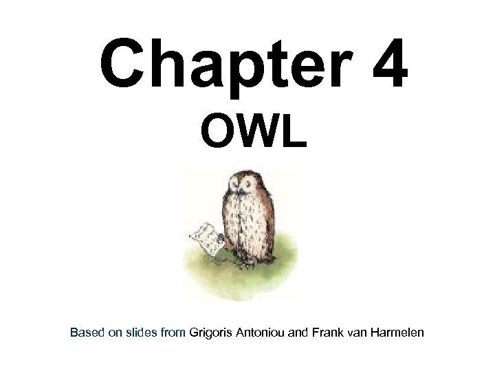 Chapter 4 OWL Based on slides from Grigoris Antoniou and Frank van Harmelen