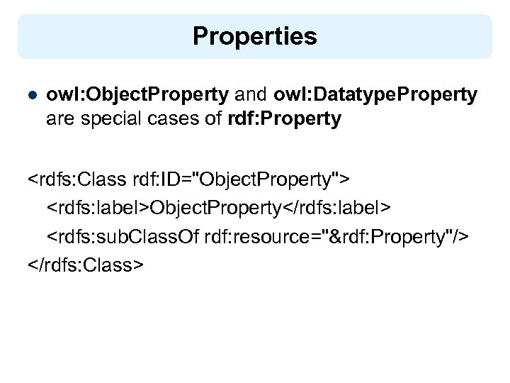Properties l owl: Object. Property and owl: Datatype. Property are special cases of rdf: