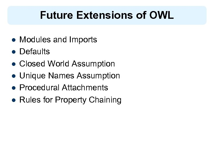Future Extensions of OWL l l l Modules and Imports Defaults Closed World Assumption