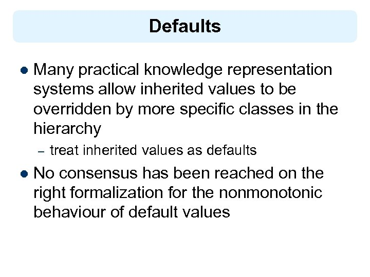 Defaults l Many practical knowledge representation systems allow inherited values to be overridden by