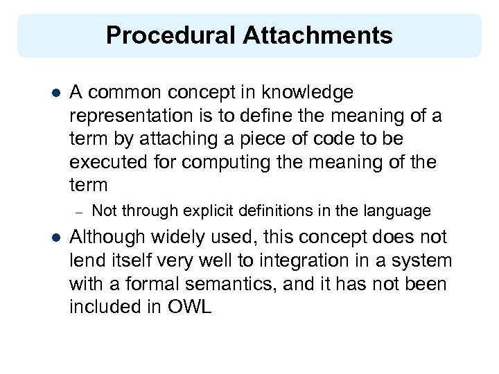 Procedural Attachments l A common concept in knowledge representation is to define the meaning