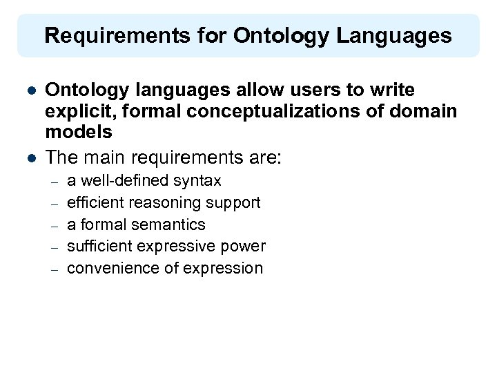 Requirements for Ontology Languages l l Ontology languages allow users to write explicit, formal