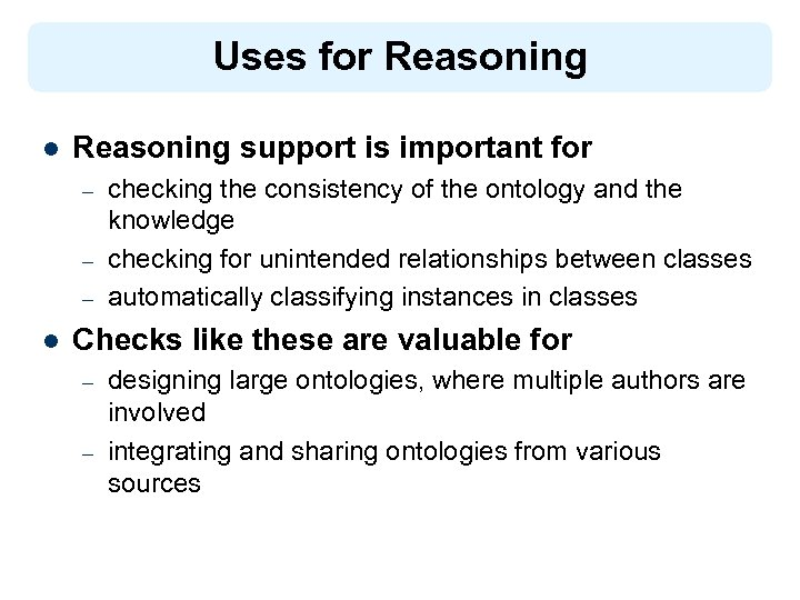 Uses for Reasoning l Reasoning support is important for – – – l checking