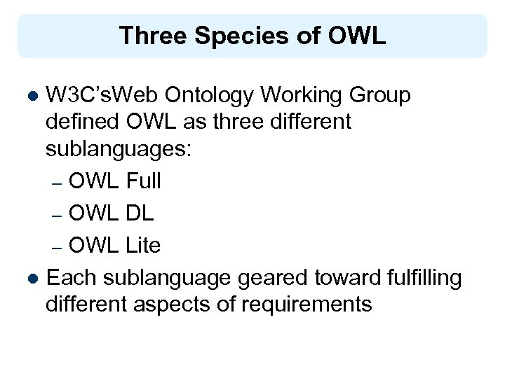 Three Species of OWL W 3 C's. Web Ontology Working Group defined OWL as