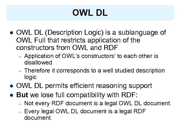 OWL DL l OWL DL (Description Logic) is a sublanguage of OWL Full that