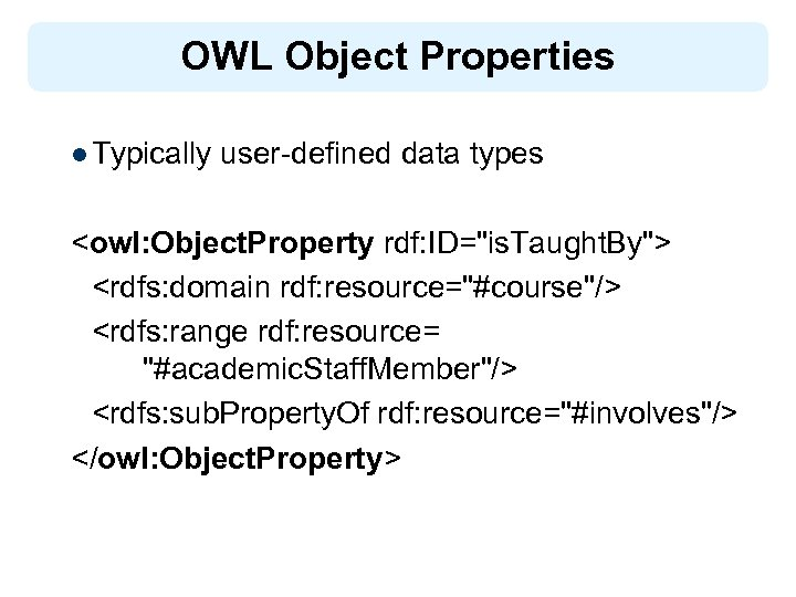 OWL Object Properties l Typically user-defined data types <owl: Object. Property rdf: ID=