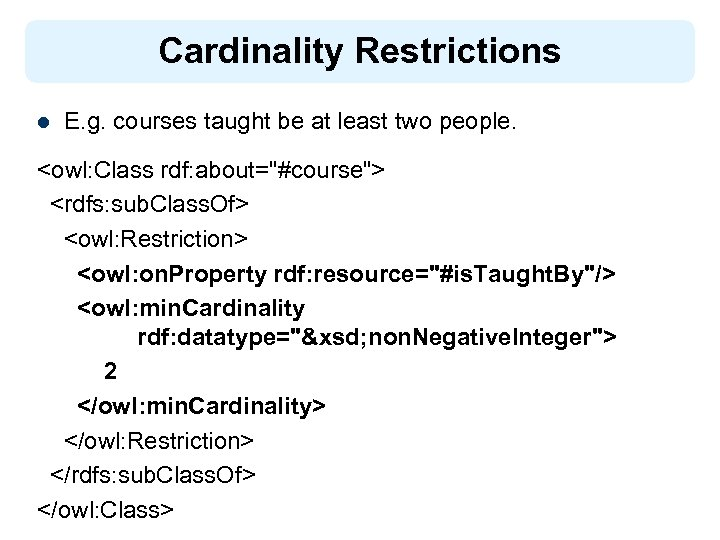 Cardinality Restrictions l E. g. courses taught be at least two people. <owl: Class