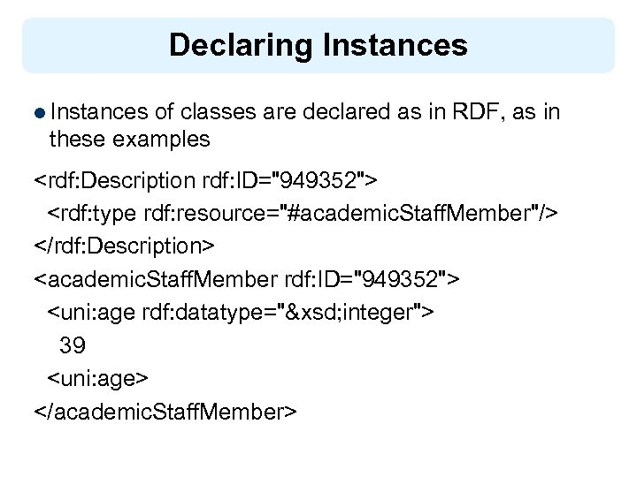 Declaring Instances l Instances of classes are declared as in RDF, as in these
