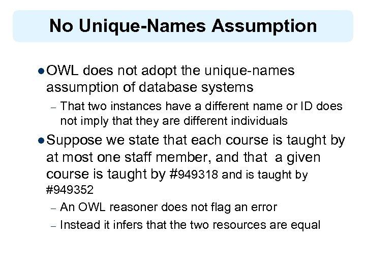 No Unique-Names Assumption l OWL does not adopt the unique-names assumption of database systems