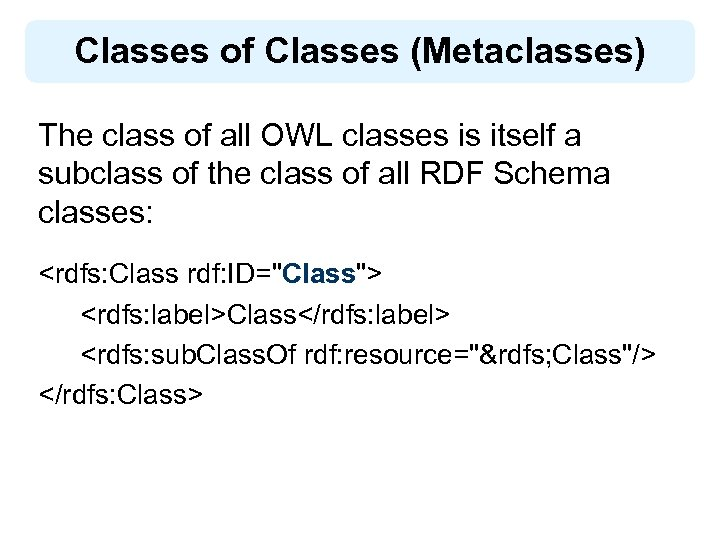 Classes of Classes (Metaclasses) The class of all OWL classes is itself a subclass