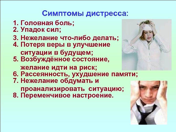 Симптомы дистресса: 1. Головная боль; 2. Упадок сил; 3. Нежелание что либо делать; 4.