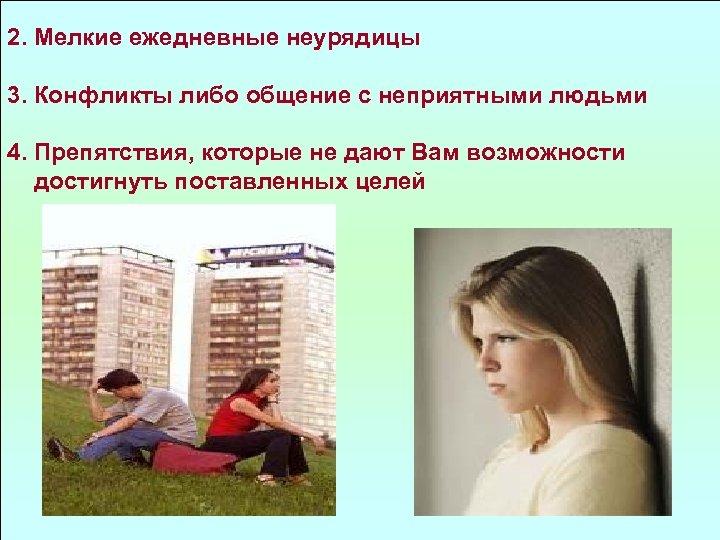 2. Мелкие ежедневные неурядицы 3. Конфликты либо общение с неприятными людьми 4. Препятствия, которые