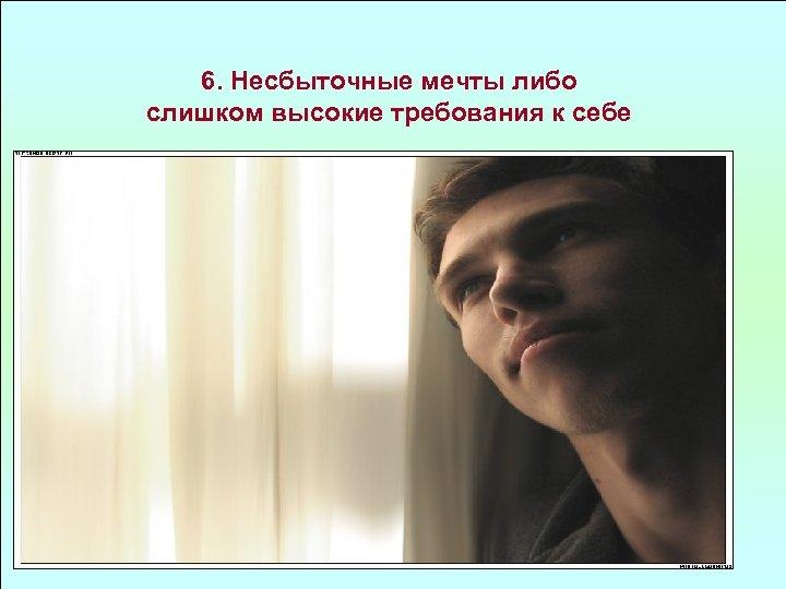6. Несбыточные мечты либо слишком высокие требования к себе