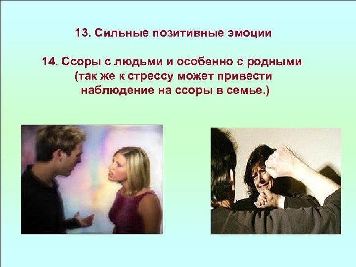 13. Сильные позитивные эмоции 14. Ссоры с людьми и особенно с родными (так же