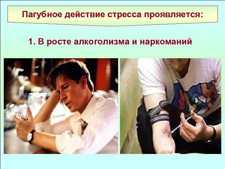 Пагубное действие стресса проявляется: 1. В росте алкоголизма и наркоманий