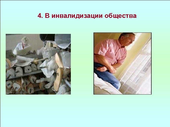 4. В инвалидизации общества