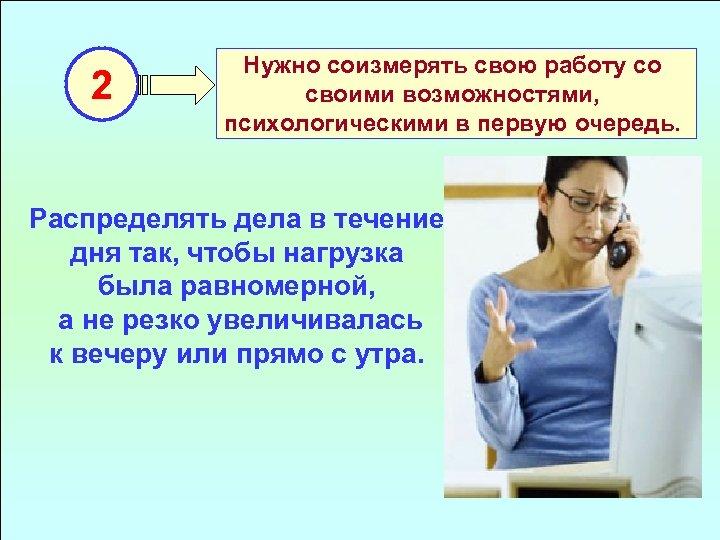 2 Нужно соизмерять свою работу со своими возможностями, психологическими в первую очередь. Распределять дела