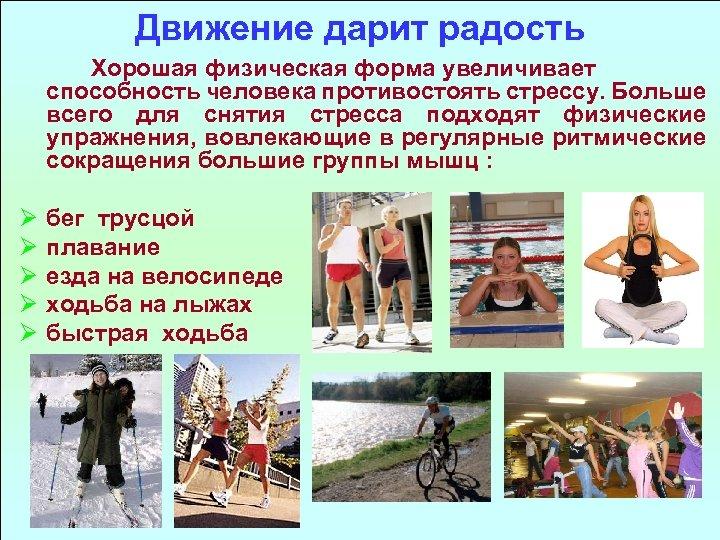 Движение дарит радость Хорошая физическая форма увеличивает способность человека противостоять стрессу. Больше всего для