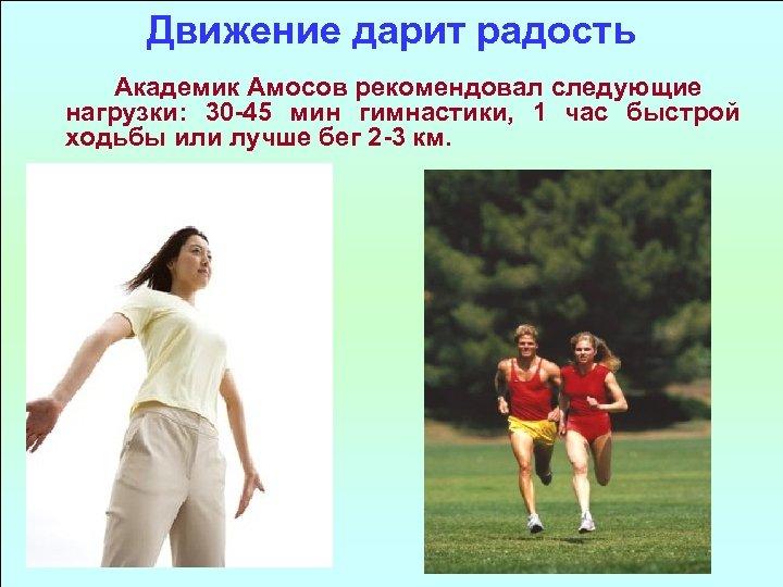 Движение дарит радость Академик Амосов рекомендовал следующие нагрузки: 30 45 мин гимнастики, 1 час