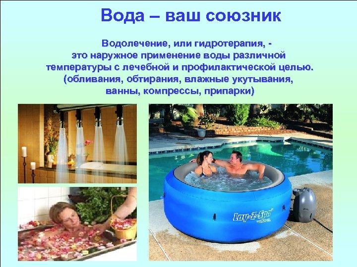 Вода – ваш союзник Водолечение, или гидротерапия, это наружное применение воды различной температуры с