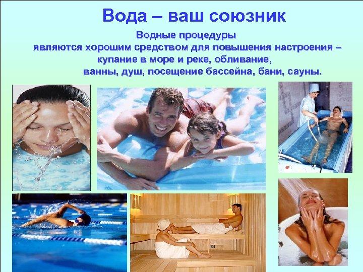 Вода – ваш союзник Водные процедуры являются хорошим средством для повышения настроения – купание