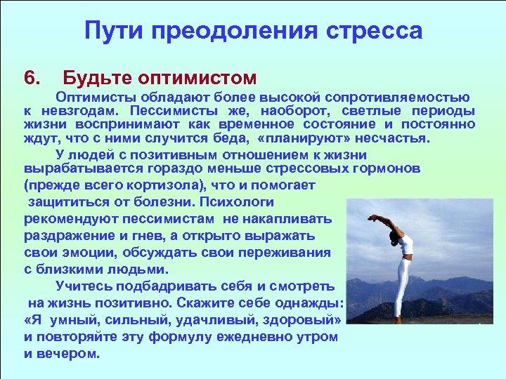 Пути преодоления стресса 6. Будьте оптимистом Оптимисты обладают более высокой сопротивляемостью к невзгодам. Пессимисты