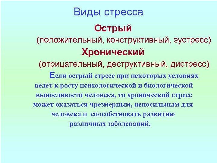 Виды стресса Острый (положительный, конструктивный, эустресс) Хронический (отрицательный, деструктивный, дистресс) Если острый стресс при