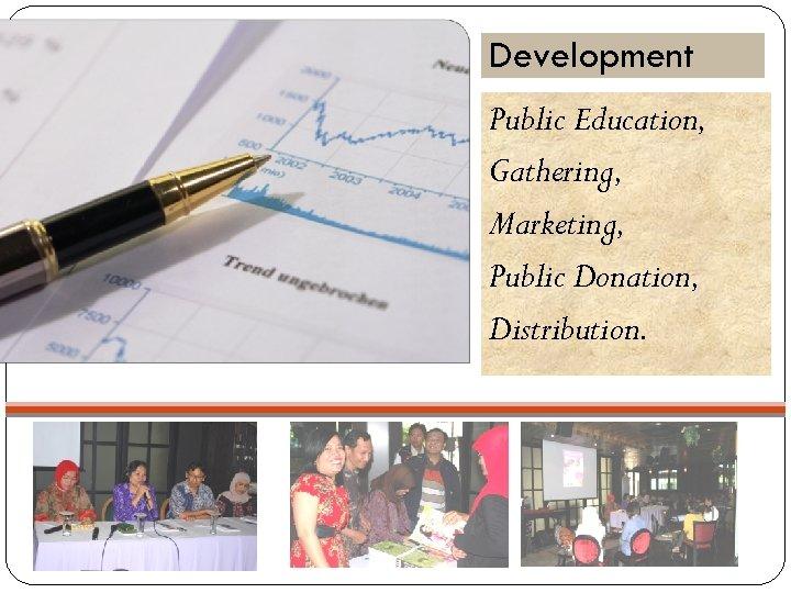 Development Public Education, Gathering, Marketing, Public Donation, Distribution.