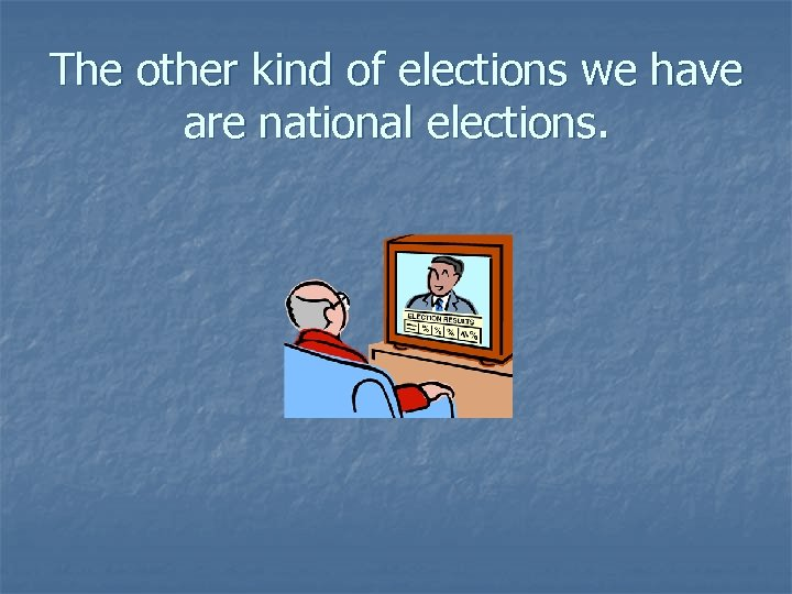 The other kind of elections we have are national elections.